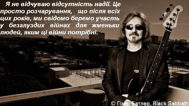 Я не відчуваю відсутність надії. Це просто розчарування, що після всіх цих років, ми свідомо беремо участь у безглуздих війнах для жменьки людей, яким ці війни потрібні. © Гізер Батлер, Black Sabbath