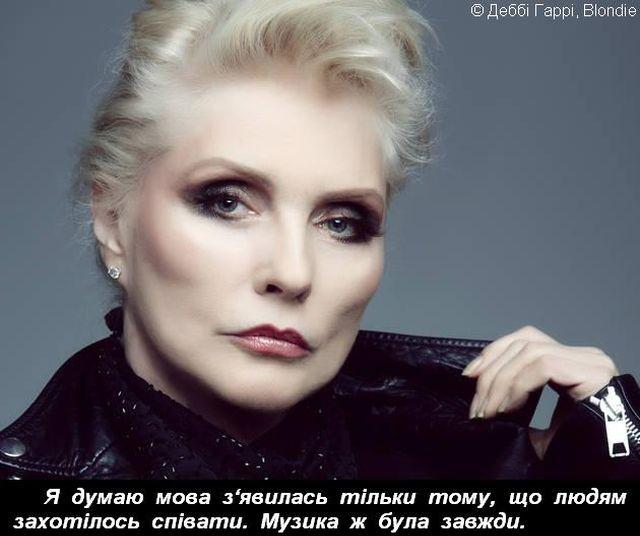 Я думаю мова з'явилась тільки тому, що людям захотілось співати. Музика ж була завжди. © Деббі Гаррі, Blondie