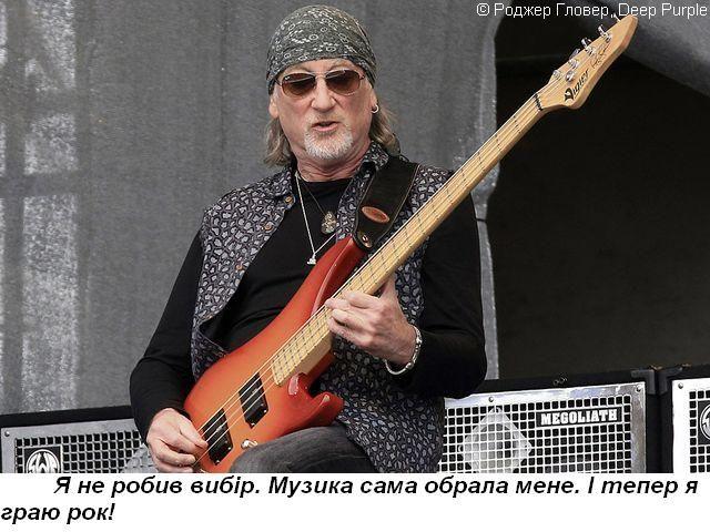 Я не робив вибір. Музика сама обрала мене. І тепер я граю рок!   © Роджер Гловер, Deep Purple