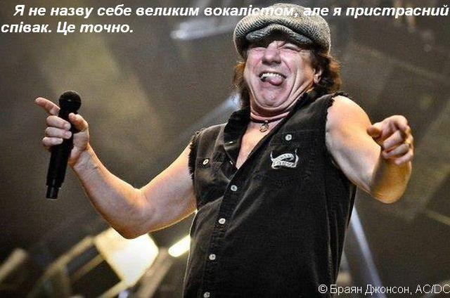Я не назву себе великим вокалістом, але я пристрасний співак. Це точно.  © Браян Джонсон, AC/DC